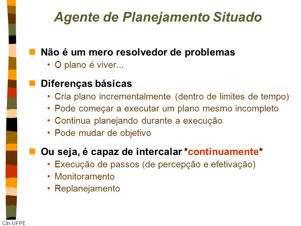 CIn-UFPE Agente de Planejamento Situado nNão é um mero resolvedor de problemas O plano é viver... nDiferenças básicas Cria plano incrementalmente (den