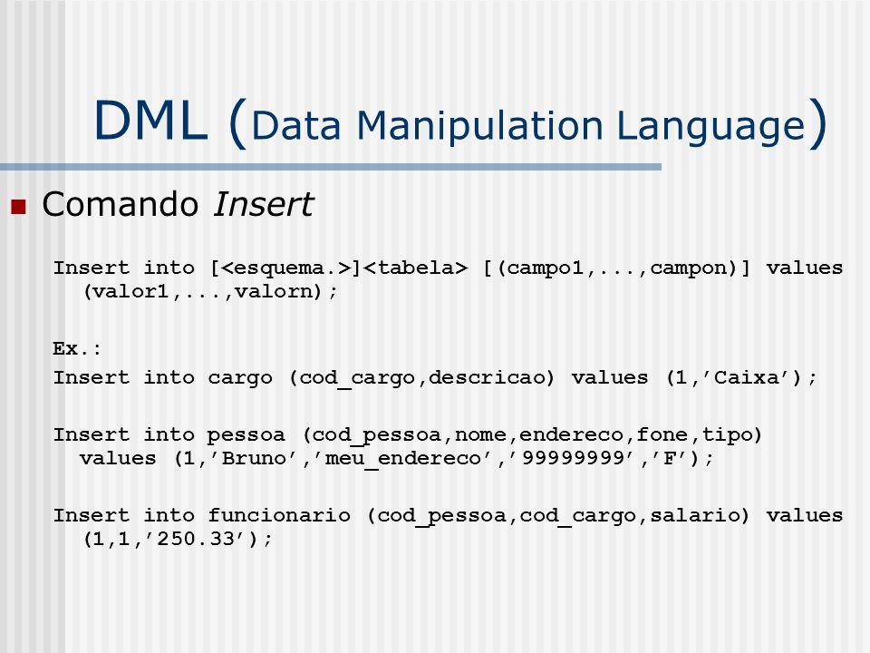 DML ( Data Manipulation Language ) Comando Insert Insert into [ ] [(campo1,...,campon)] values (valor1,...,valorn); Ex.: Insert into cargo (cod_cargo,descricao) values (1,'Caixa'); Insert into pessoa (cod_pessoa,nome,endereco,fone,tipo) values (1,'Bruno','meu_endereco','99999999','F'); Insert into funcionario (cod_pessoa,cod_cargo,salario) values (1,1,'250.33');