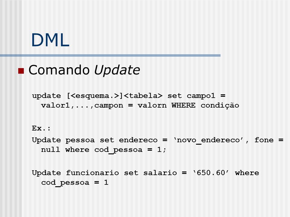 DML Comando Update update [ ] set campo1 = valor1,...,campon = valorn WHERE condição Ex.: Update pessoa set endereco = 'novo_endereco', fone = null where cod_pessoa = 1; Update funcionario set salario = '650.60' where cod_pessoa = 1