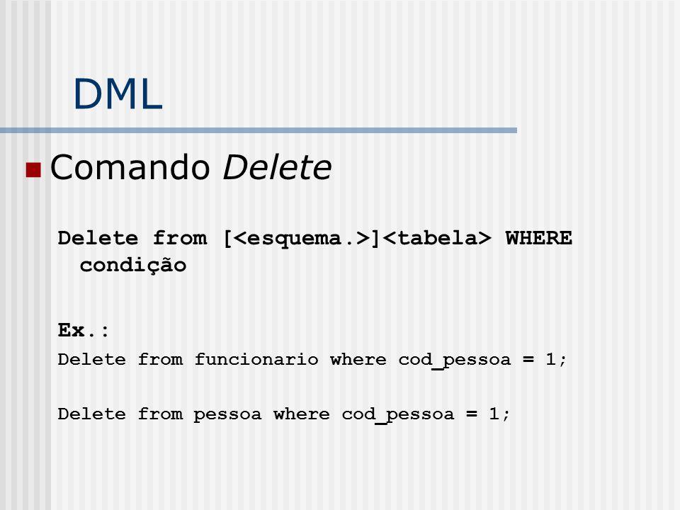 DML Comando Delete Delete from [ ] WHERE condição Ex.: Delete from funcionario where cod_pessoa = 1; Delete from pessoa where cod_pessoa = 1;