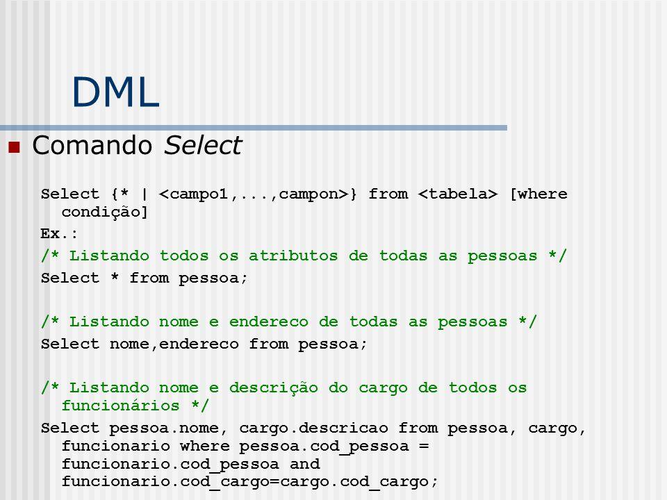 DML Comando Select Select {* | } from [where condição] Ex.: /* Listando todos os atributos de todas as pessoas */ Select * from pessoa; /* Listando nome e endereco de todas as pessoas */ Select nome,endereco from pessoa; /* Listando nome e descrição do cargo de todos os funcionários */ Select pessoa.nome, cargo.descricao from pessoa, cargo, funcionario where pessoa.cod_pessoa = funcionario.cod_pessoa and funcionario.cod_cargo=cargo.cod_cargo;
