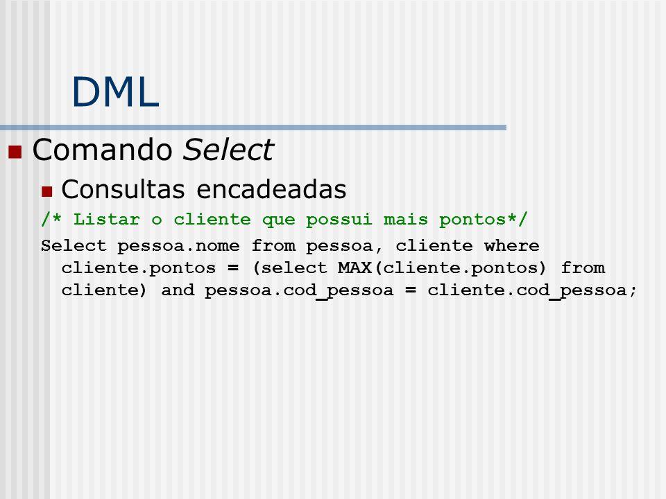 DML Comando Select Consultas encadeadas /* Listar o cliente que possui mais pontos*/ Select pessoa.nome from pessoa, cliente where cliente.pontos = (select MAX(cliente.pontos) from cliente) and pessoa.cod_pessoa = cliente.cod_pessoa;
