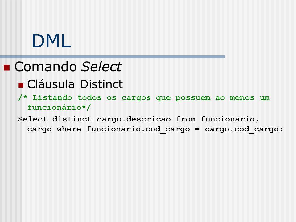 DML Comando Select Cláusula Distinct /* Listando todos os cargos que possuem ao menos um funcionário*/ Select distinct cargo.descricao from funcionario, cargo where funcionario.cod_cargo = cargo.cod_cargo;