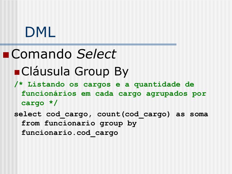 DML Comando Select Cláusula Group By /* Listando os cargos e a quantidade de funcionários em cada cargo agrupados por cargo */ select cod_cargo, count(cod_cargo) as soma from funcionario group by funcionario.cod_cargo