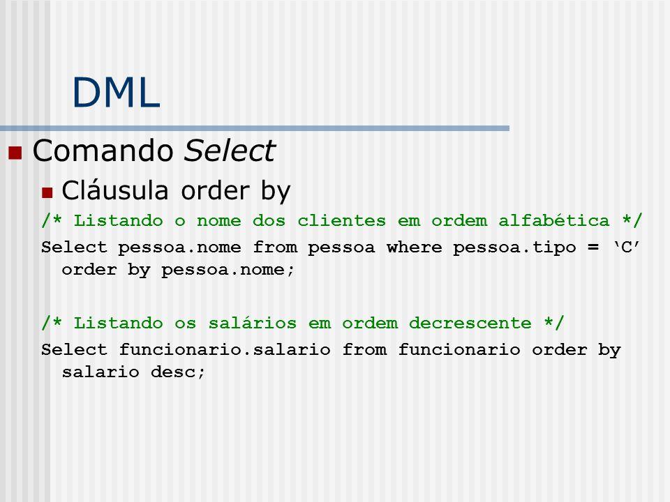 DML Comando Select Cláusula order by /* Listando o nome dos clientes em ordem alfabética */ Select pessoa.nome from pessoa where pessoa.tipo = 'C' order by pessoa.nome; /* Listando os salários em ordem decrescente */ Select funcionario.salario from funcionario order by salario desc;