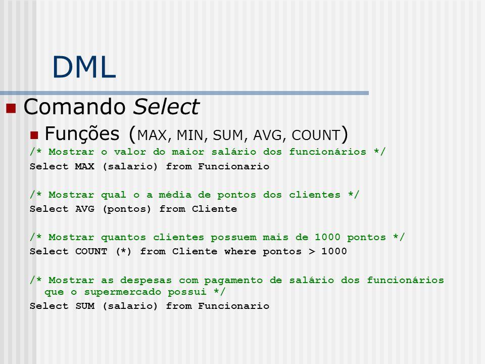 DML Comando Select Funções ( MAX, MIN, SUM, AVG, COUNT ) /* Mostrar o valor do maior salário dos funcionários */ Select MAX (salario) from Funcionario /* Mostrar qual o a média de pontos dos clientes */ Select AVG (pontos) from Cliente /* Mostrar quantos clientes possuem mais de 1000 pontos */ Select COUNT (*) from Cliente where pontos > 1000 /* Mostrar as despesas com pagamento de salário dos funcionários que o supermercado possui */ Select SUM (salario) from Funcionario