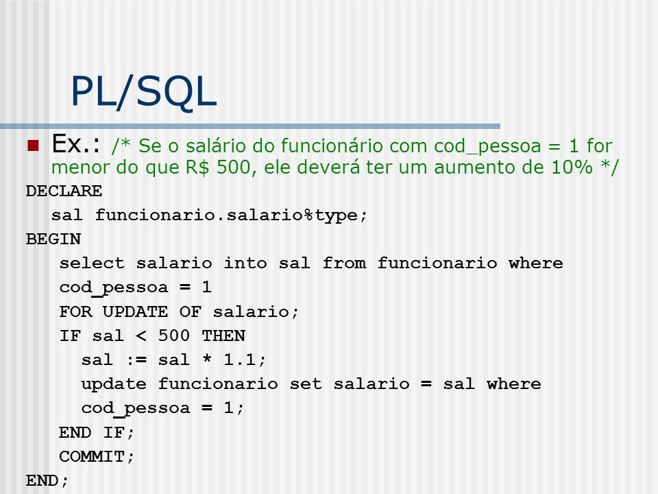 PL/SQL Ex.: /* Se o salário do funcionário com cod_pessoa = 1 for menor do que R$ 500, ele deverá ter um aumento de 10% */ DECLARE sal funcionario.salario%type; BEGIN select salario into sal from funcionario where cod_pessoa = 1 FOR UPDATE OF salario; IF sal < 500 THEN sal := sal * 1.1; update funcionario set salario = sal where cod_pessoa = 1; END IF; COMMIT; END;