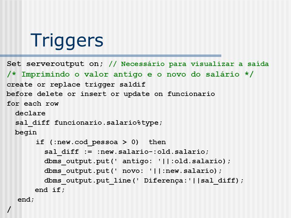 Triggers Set serveroutput on; // Necessário para visualizar a saída /* Imprimindo o valor antigo e o novo do salário */ create or replace trigger saldif before delete or insert or update on funcionario for each row declare sal_diff funcionario.salario%type; begin if (:new.cod_pessoa > 0) then sal_diff := :new.salario-:old.salario; dbms_output.put( antigo: ||:old.salario); dbms_output.put( novo: ||:new.salario); dbms_output.put_line( Diferença: ||sal_diff); end if; end; /