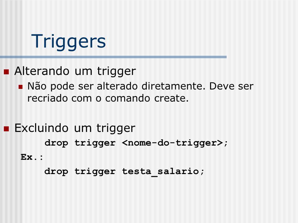 Triggers Alterando um trigger Não pode ser alterado diretamente.