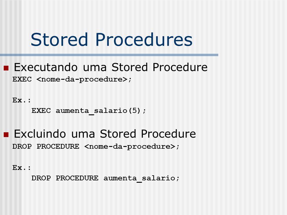 Stored Procedures Executando uma Stored Procedure EXEC ; Ex.: EXEC aumenta_salario(5); Excluindo uma Stored Procedure DROP PROCEDURE ; Ex.: DROP PROCEDURE aumenta_salario;