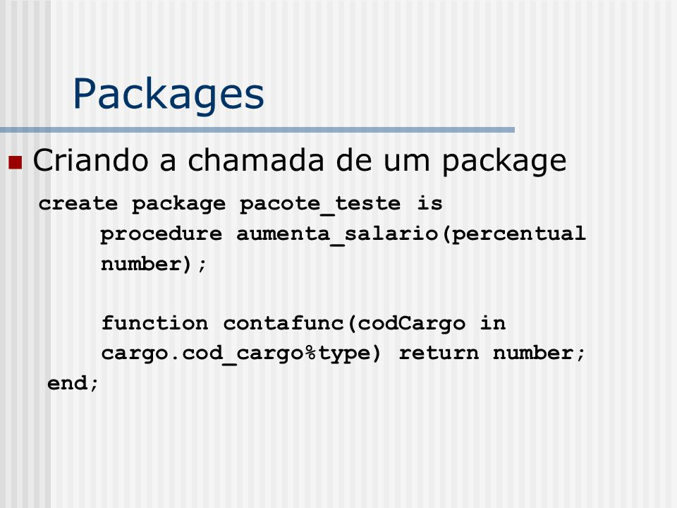 Packages Criando a chamada de um package create package pacote_teste is procedure aumenta_salario(percentual number); function contafunc(codCargo in cargo.cod_cargo%type) return number; end;