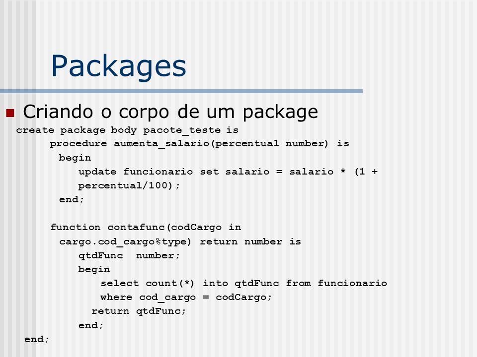 Packages Criando o corpo de um package create package body pacote_teste is procedure aumenta_salario(percentual number) is begin update funcionario set salario = salario * (1 + percentual/100); end; function contafunc(codCargo in cargo.cod_cargo%type) return number is qtdFunc number; begin select count(*) into qtdFunc from funcionario where cod_cargo = codCargo; return qtdFunc; end;