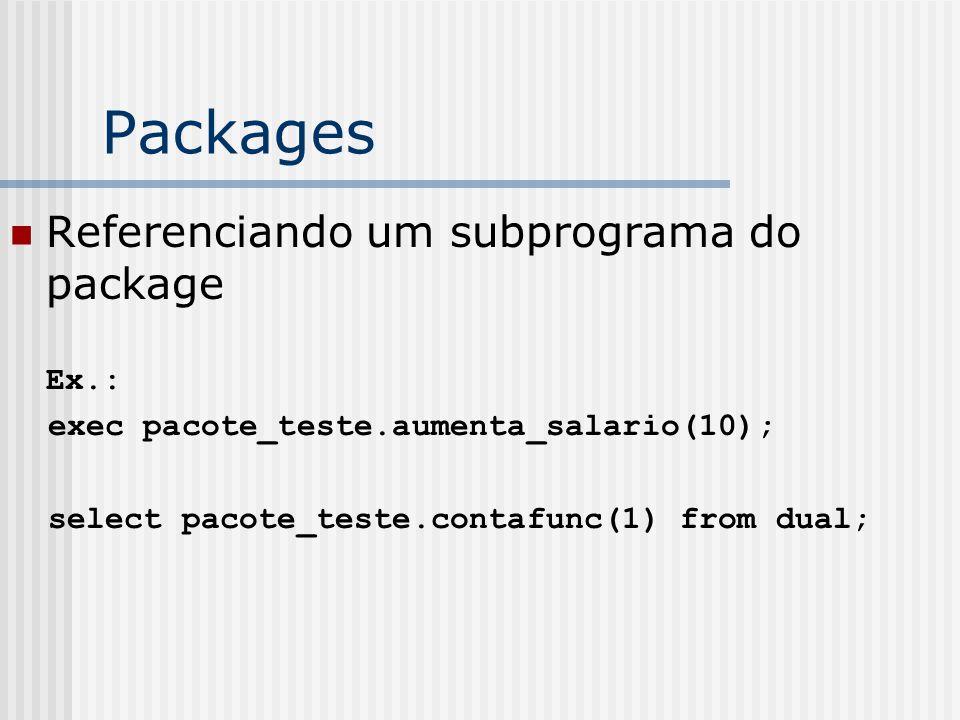 Packages Referenciando um subprograma do package Ex.: exec pacote_teste.aumenta_salario(10); select pacote_teste.contafunc(1) from dual;