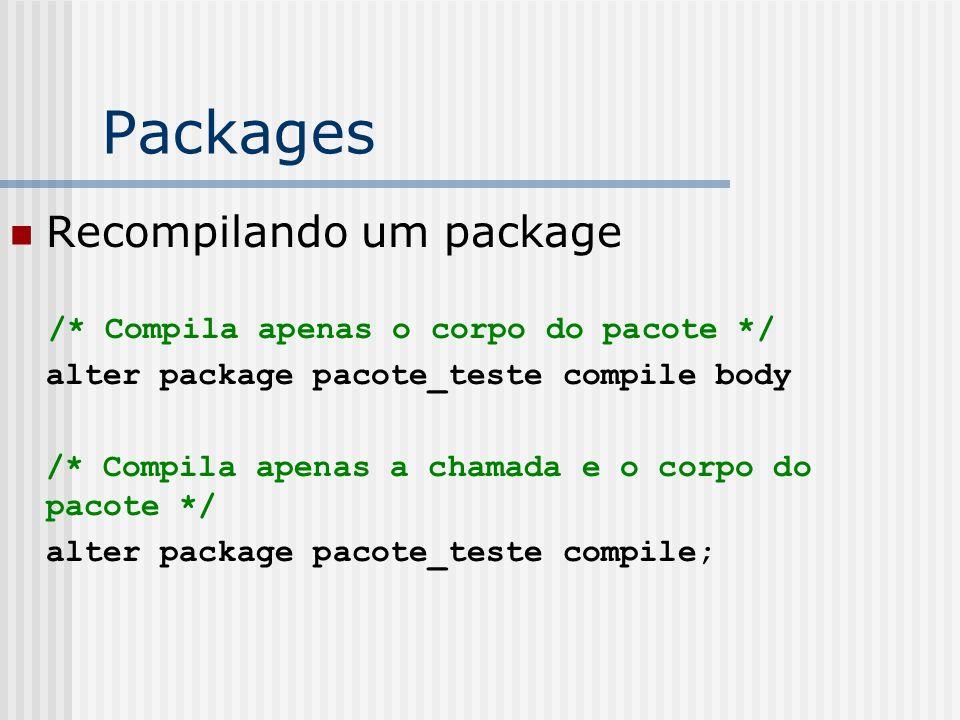 Packages Recompilando um package /* Compila apenas o corpo do pacote */ alter package pacote_teste compile body /* Compila apenas a chamada e o corpo do pacote */ alter package pacote_teste compile;