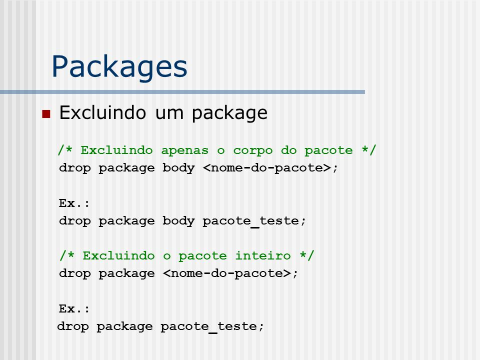 Packages Excluindo um package /* Excluindo apenas o corpo do pacote */ drop package body ; Ex.: drop package body pacote_teste; /* Excluindo o pacote