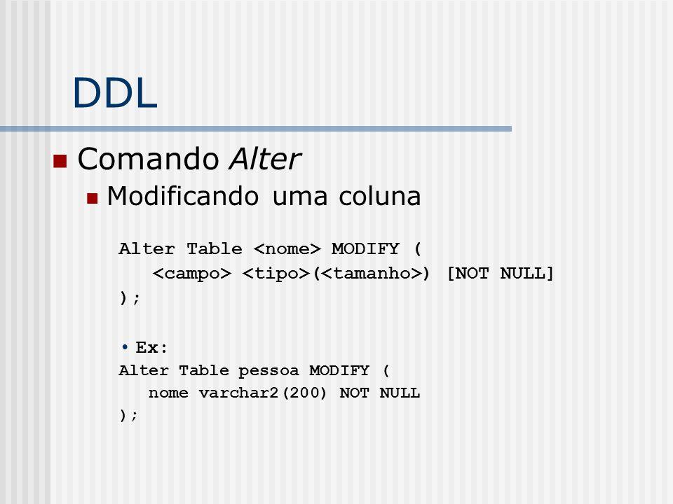 DDL Comando Alter Modificando uma coluna Alter Table MODIFY ( ( ) [NOT NULL] ); Ex: Alter Table pessoa MODIFY ( nome varchar2(200) NOT NULL );