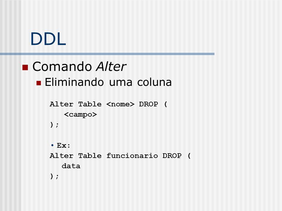 DDL Comando Alter Eliminando uma coluna Alter Table DROP ( ); Ex: Alter Table funcionario DROP ( data );