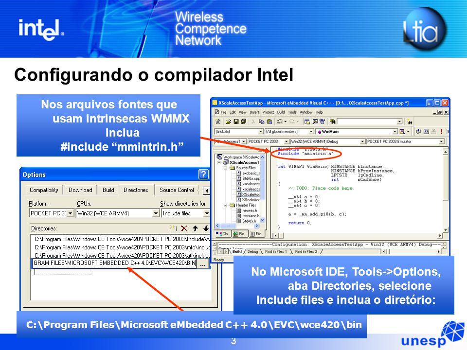 3 Configurando o compilador Intel C:\Program Files\Microsoft eMbedded C++ 4.0\EVC\wce420\bin Nos arquivos fontes que usam intrinsecas WMMX inclua #inc