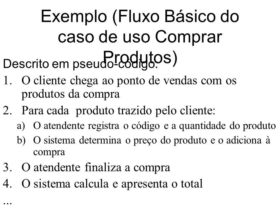 Exemplo (Fluxo Básico do caso de uso Comprar Produtos) Descrito em pseudo-código: 1.O cliente chega ao ponto de vendas com os produtos da compra 2.Par