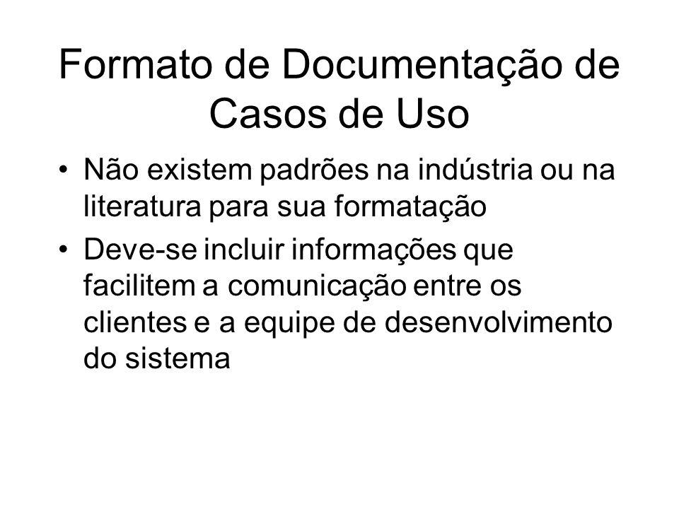 Formato de Documentação de Casos de Uso Não existem padrões na indústria ou na literatura para sua formatação Deve-se incluir informações que facilite