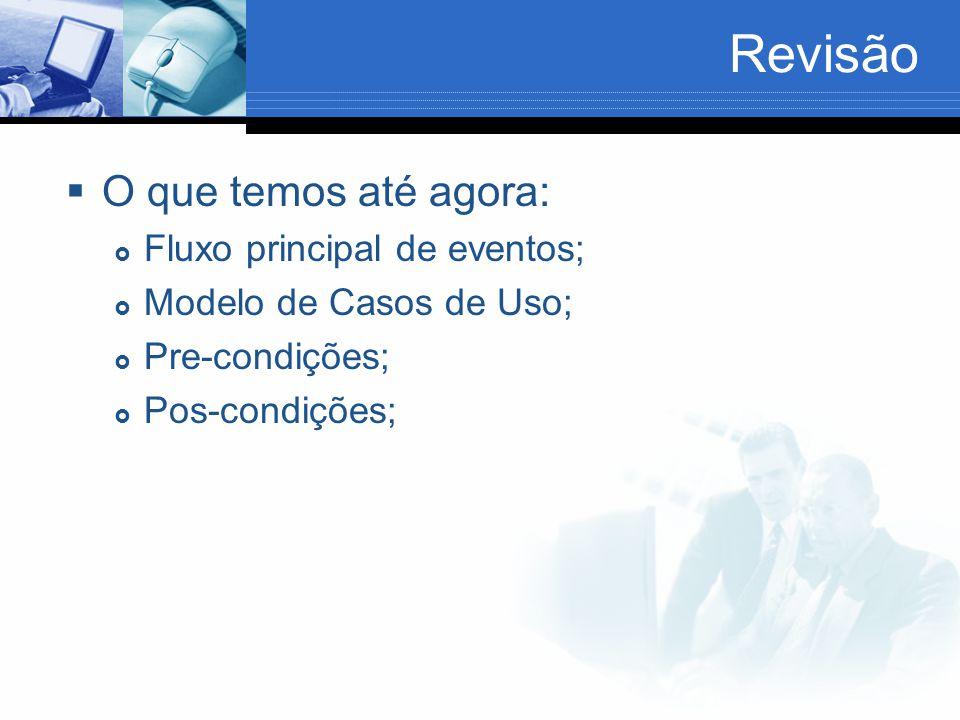 Revisão  O que temos até agora:  Fluxo principal de eventos;  Modelo de Casos de Uso;  Pre-condições;  Pos-condições;