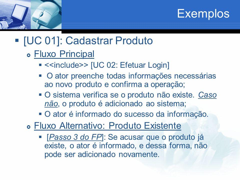 Exemplos  [UC 01]: Cadastrar Produto  Fluxo Principal  > [UC 02: Efetuar Login]  O ator preenche todas informações necessárias ao novo produto e confirma a operação;  O sistema verifica se o produto não existe.