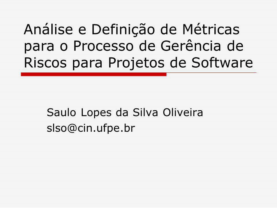 Análise e Definição de Métricas para o Processo de Gerência de Riscos para Projetos de Software Saulo Lopes da Silva Oliveira slso@cin.ufpe.br