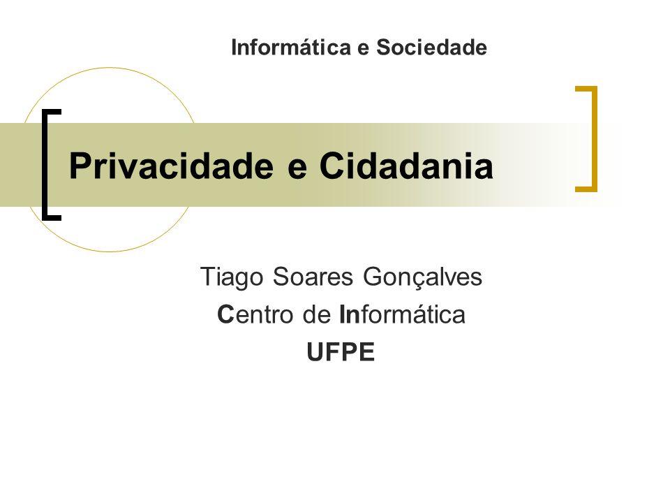 Privacidade e Cidadania Tiago Soares Gonçalves Centro de Informática UFPE Informática e Sociedade