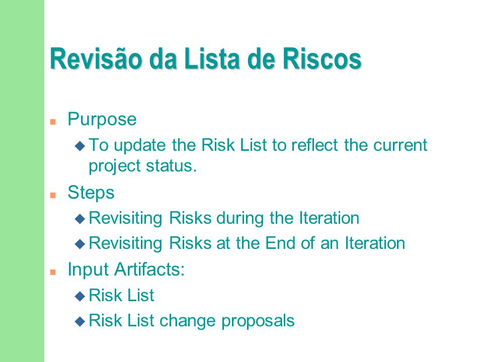Revisão da Lista de Riscos n Purpose u To update the Risk List to reflect the current project status. n Steps u Revisiting Risks during the Iteration