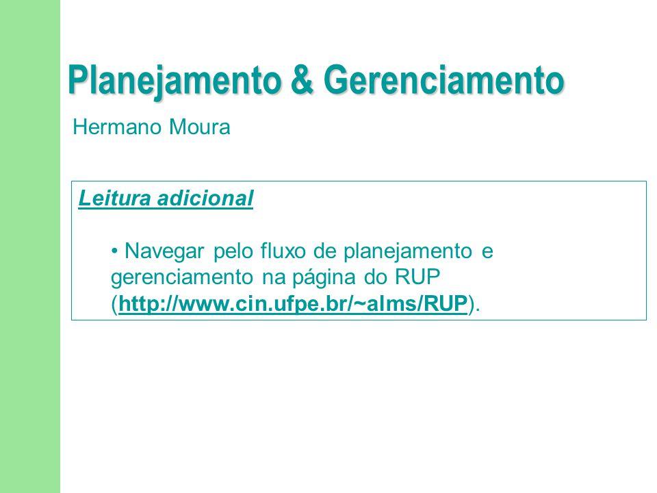 Planejamento & Gerenciamento Hermano Moura Leitura adicional Navegar pelo fluxo de planejamento e gerenciamento na página do RUP (http://www.cin.ufpe.br/~alms/RUP).