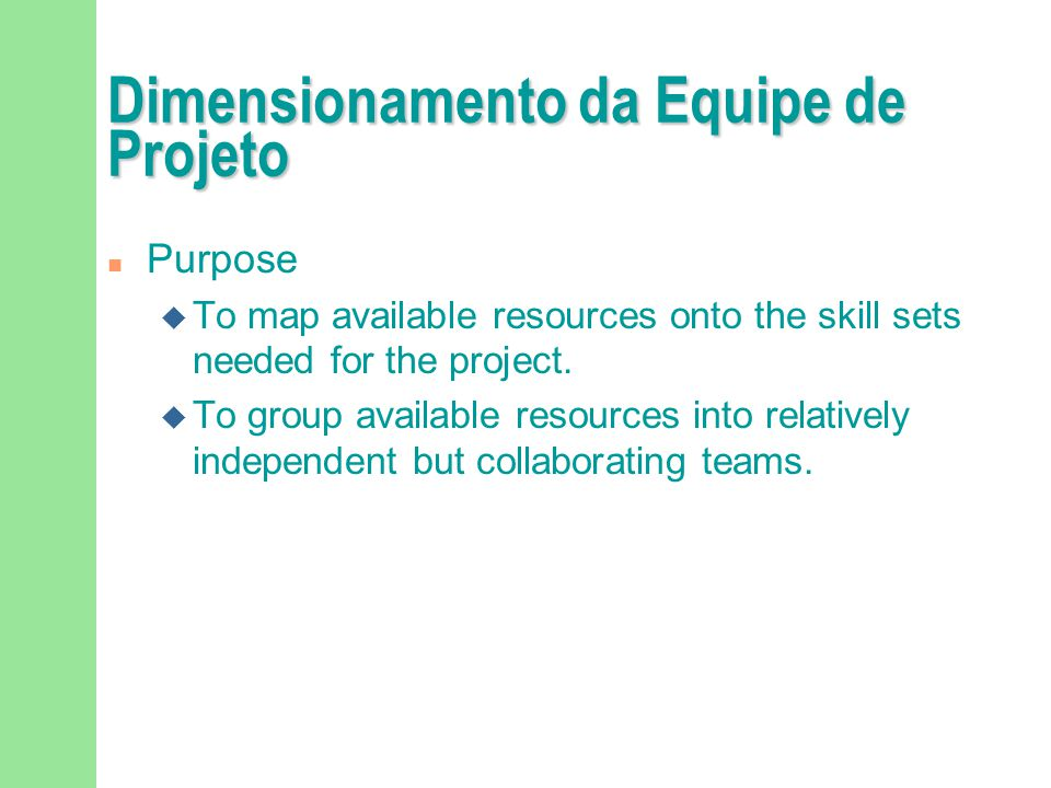 Dimensionamento da Equipe de Projeto n Steps u Consider staffing needs across phases: F Staffing the Inception and Elaboration Phases F Staffing the Construction Phase F Staffing Testing Activities F Staffing the Transition Phase u Map Staff Skills to Workers u Form Teams u Train Project Staff