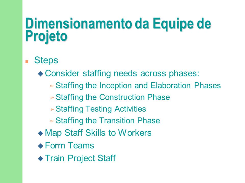 Dimensionamento da Equipe de Projeto n Steps u Consider staffing needs across phases: F Staffing the Inception and Elaboration Phases F Staffing the C