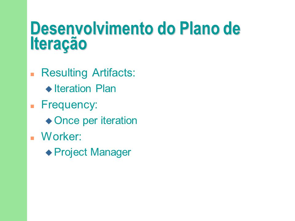 Execução do Plano de Iteração n Purpose u To produce an executable release n Input Artifacts: u Iteration Plan n Resulting Artifacts: u Implementation Model (a release) n Frequency: Once per iteration n Worker: Project Manager