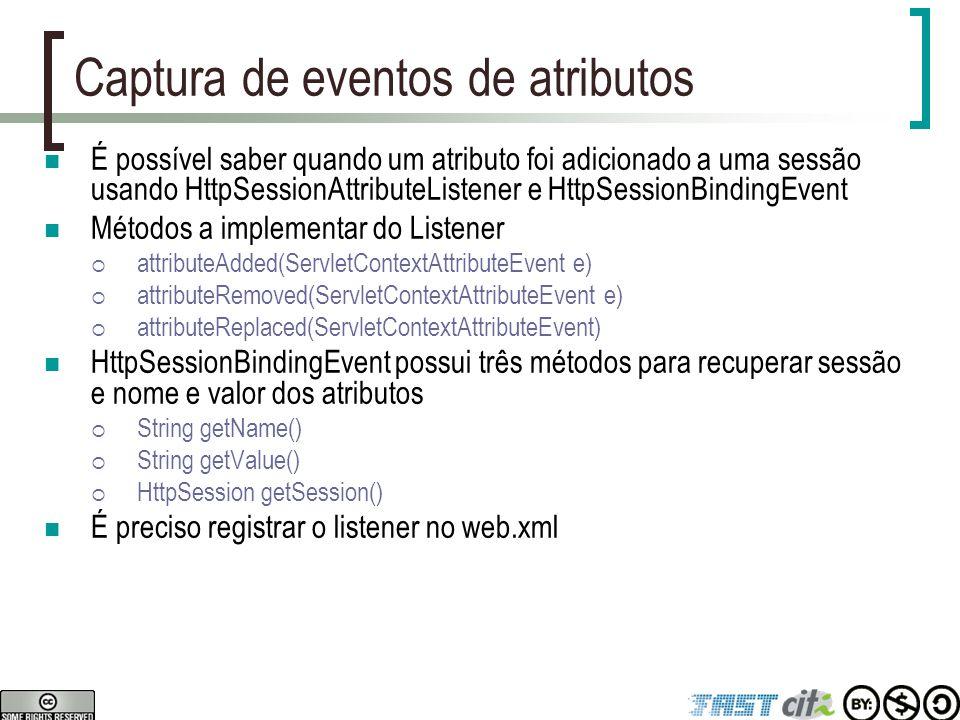 Captura de eventos de atributos É possível saber quando um atributo foi adicionado a uma sessão usando HttpSessionAttributeListener e HttpSessionBindi