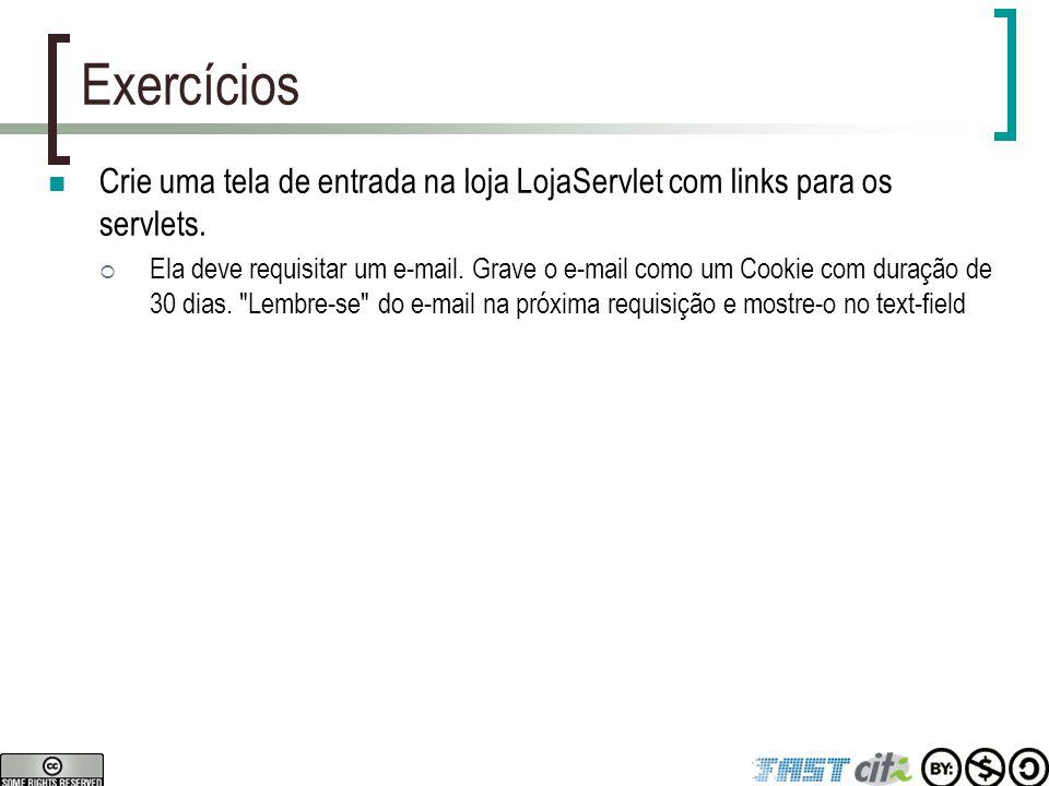 Exercícios Crie uma tela de entrada na loja LojaServlet com links para os servlets.  Ela deve requisitar um e-mail. Grave o e-mail como um Cookie com