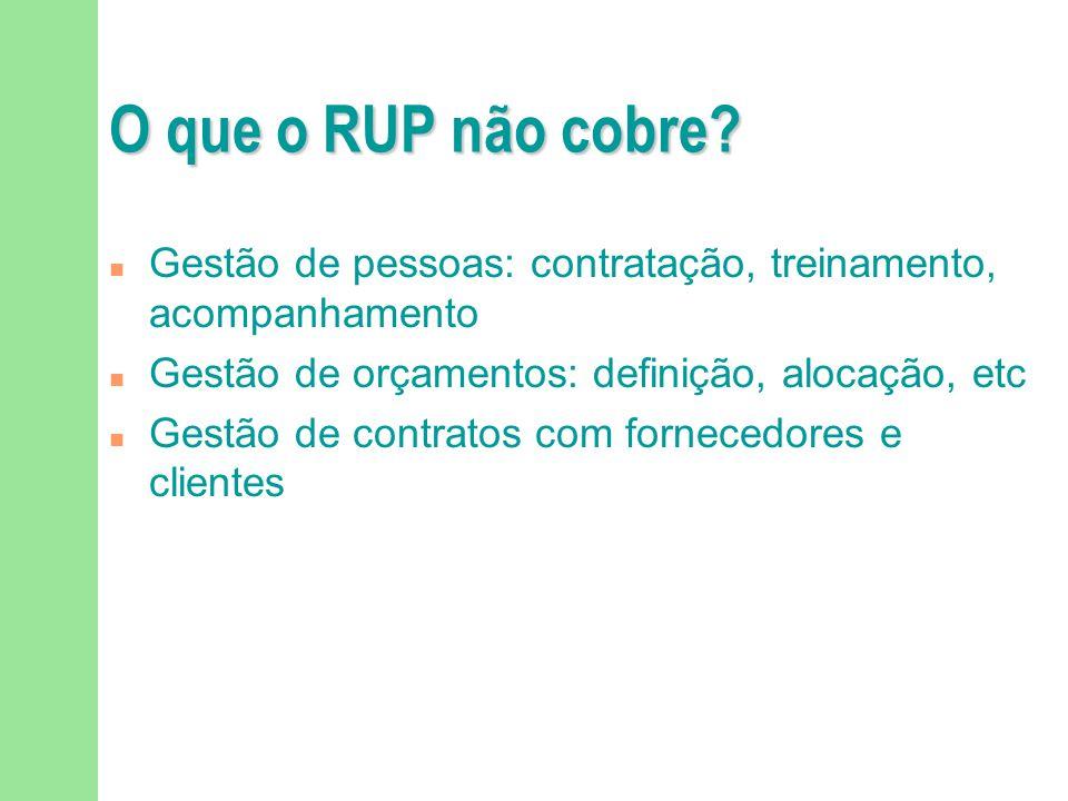 O que o RUP não cobre? n Gestão de pessoas: contratação, treinamento, acompanhamento n Gestão de orçamentos: definição, alocação, etc n Gestão de cont