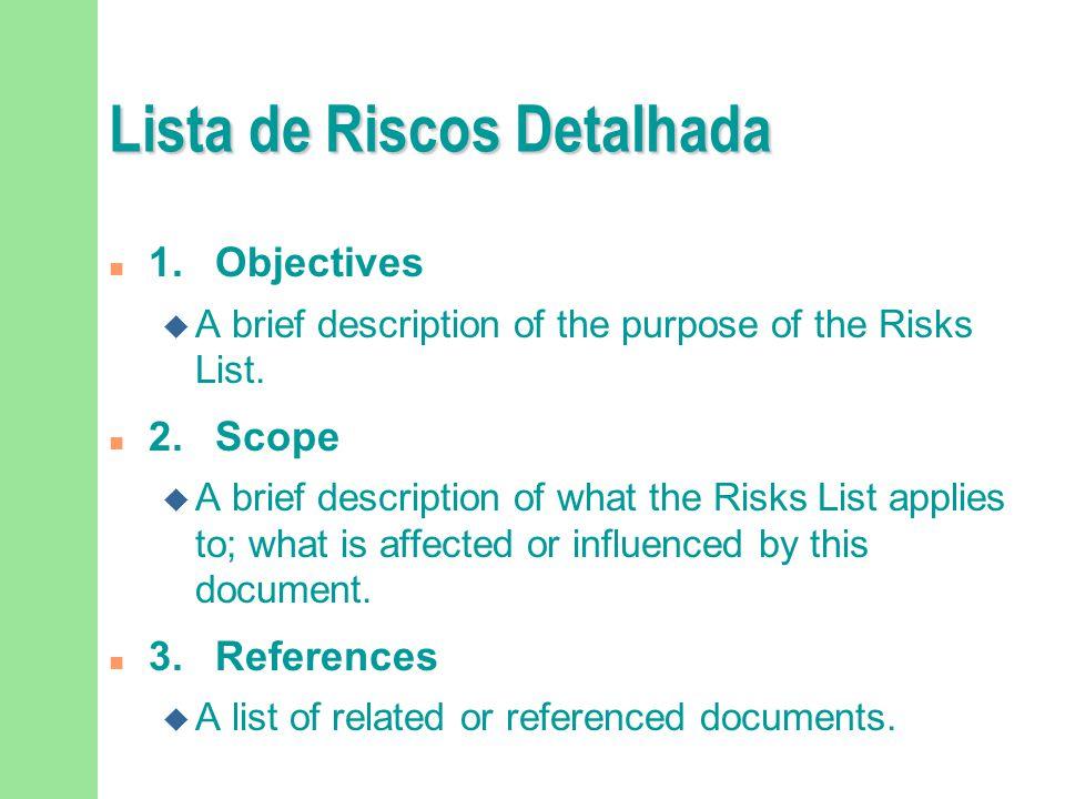 Lista de Riscos Detalhada n 1.Objectives u A brief description of the purpose of the Risks List. n 2.Scope u A brief description of what the Risks Lis