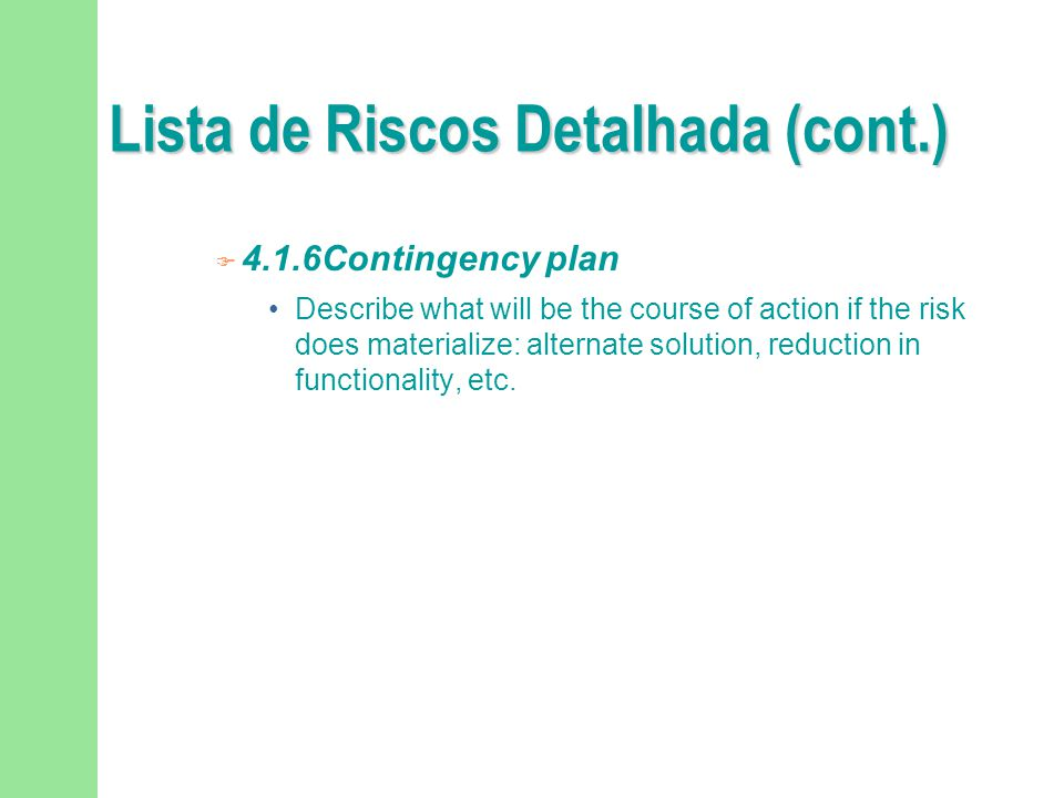 Lista de Riscos Detalhada (cont.)  4.1.6Contingency plan Describe what will be the course of action if the risk does materialize: alternate solution,