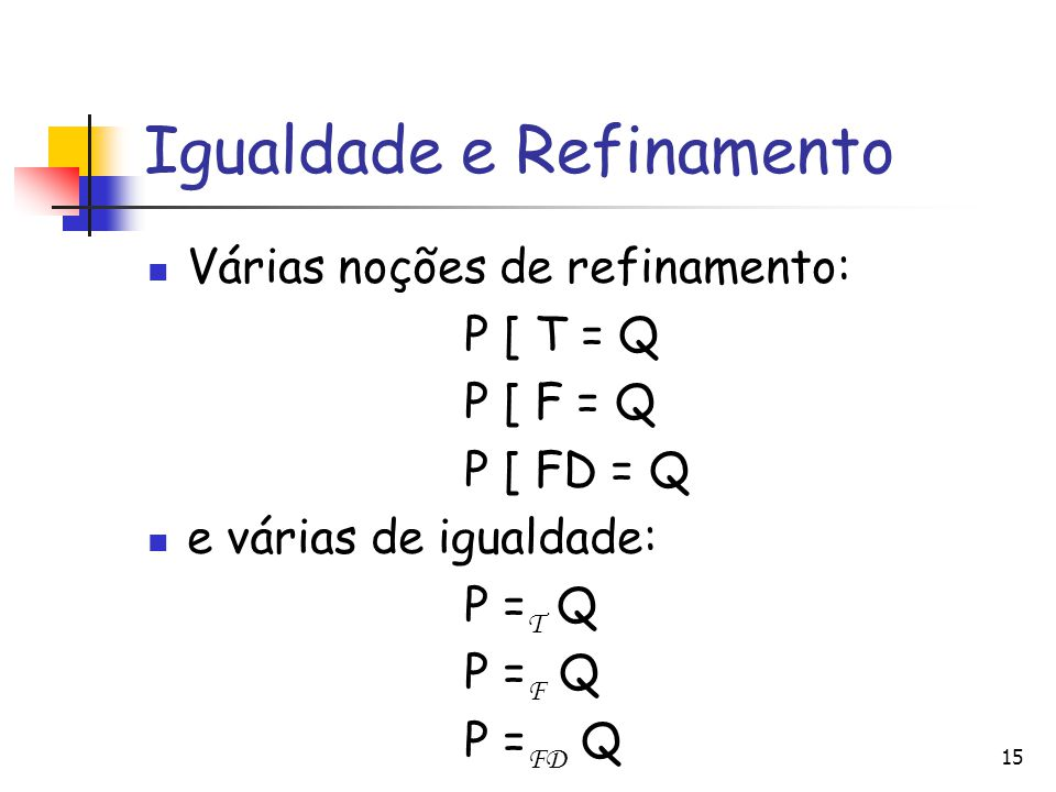 Igualdade e Refinamento Várias noções de refinamento: P [ T = Q P [ F = Q P [ FD = Q e várias de igualdade: P = T Q P = F Q P = FD Q 15
