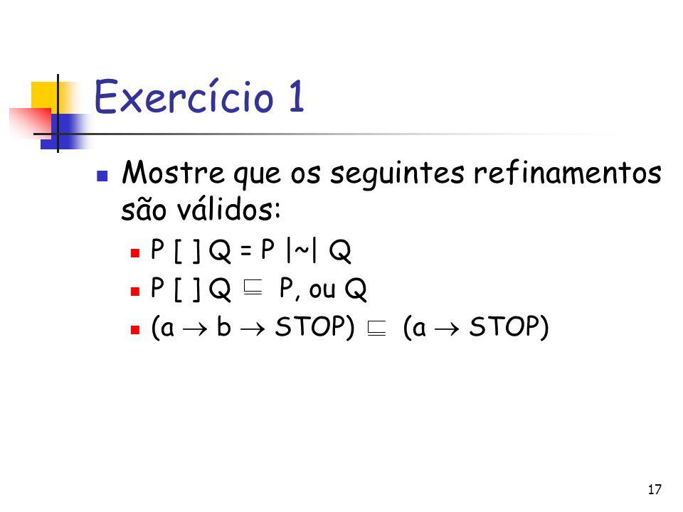Exercício 1 Mostre que os seguintes refinamentos são válidos: P [ ] Q = P |~| Q P [ ] Q P, ou Q (a  b  STOP) (a  STOP) 17