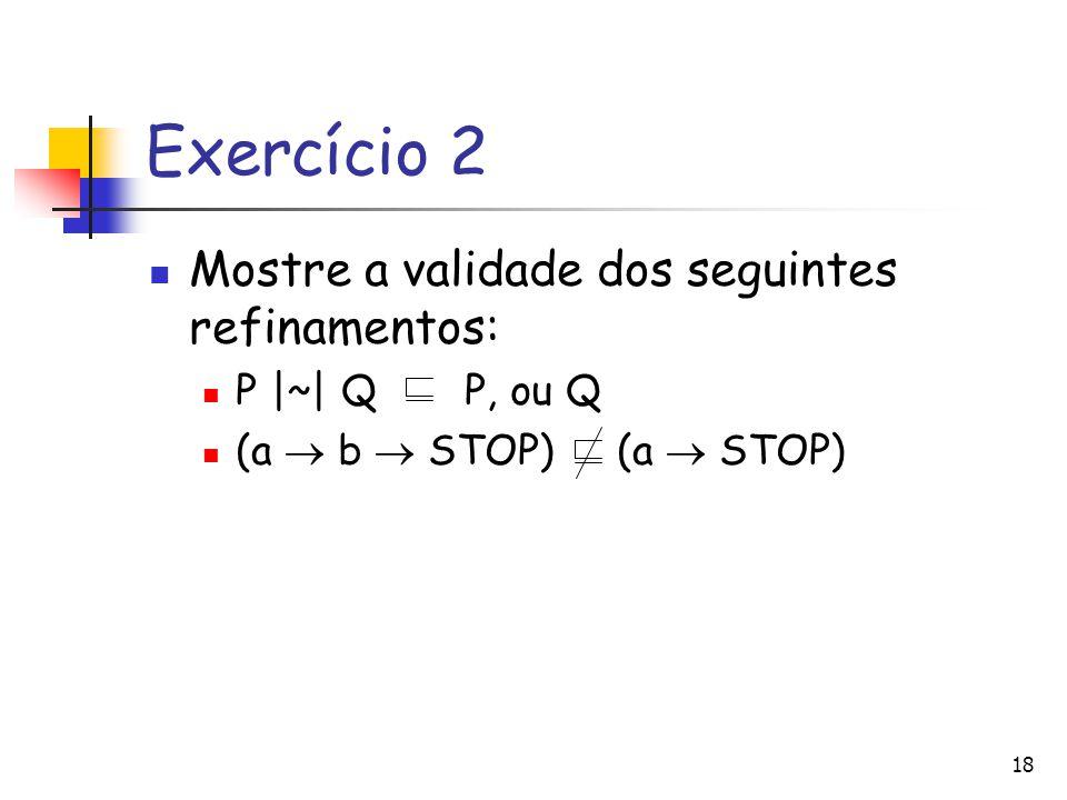 Exercício 2 Mostre a validade dos seguintes refinamentos: P |~| Q P, ou Q (a  b  STOP) (a  STOP) 18