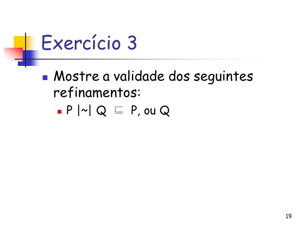Exercício 3 Mostre a validade dos seguintes refinamentos: P |~| Q P, ou Q 19