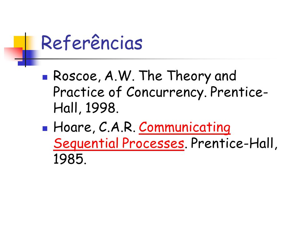 Referências Roscoe, A.W. The Theory and Practice of Concurrency. Prentice- Hall, 1998. Hoare, C.A.R. Communicating Sequential Processes. Prentice-Hall