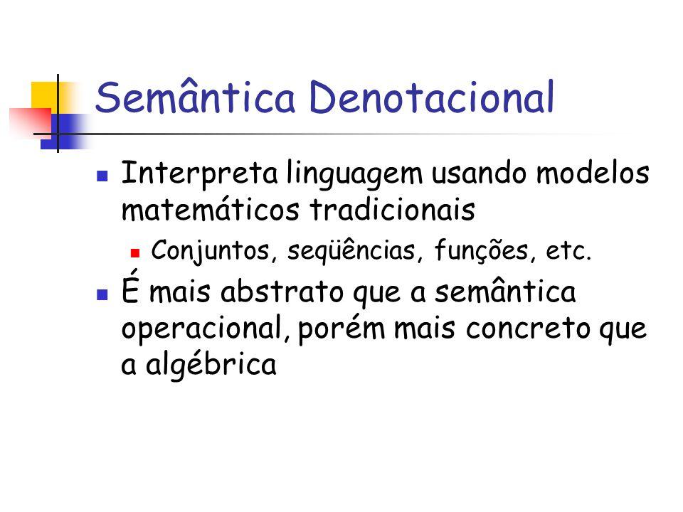 Semântica Denotacional Interpreta linguagem usando modelos matemáticos tradicionais Conjuntos, seqüências, funções, etc. É mais abstrato que a semânti
