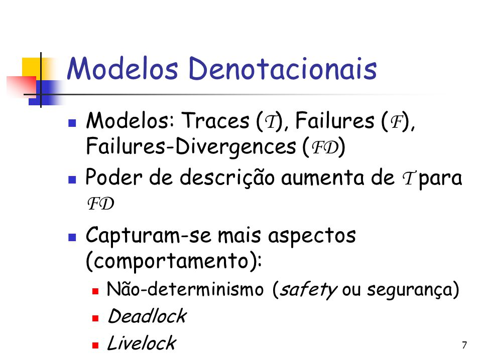 Modelos Denotacionais Modelos: Traces ( T ), Failures ( F ), Failures-Divergences ( FD ) Poder de descrição aumenta de T para FD Capturam-se mais aspe