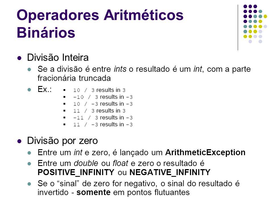 Operadores Aritméticos Binários Divisão Inteira Se a divisão é entre ints o resultado é um int, com a parte fracionária truncada Ex.: Divisão por zero Entre um int e zero, é lançado um ArithmeticException Entre um double ou float e zero o resultado é POSITIVE_INFINITY ou NEGATIVE_INFINITY Se o sinal de zero for negativo, o sinal do resultado é invertido - somente em pontos flutuantes