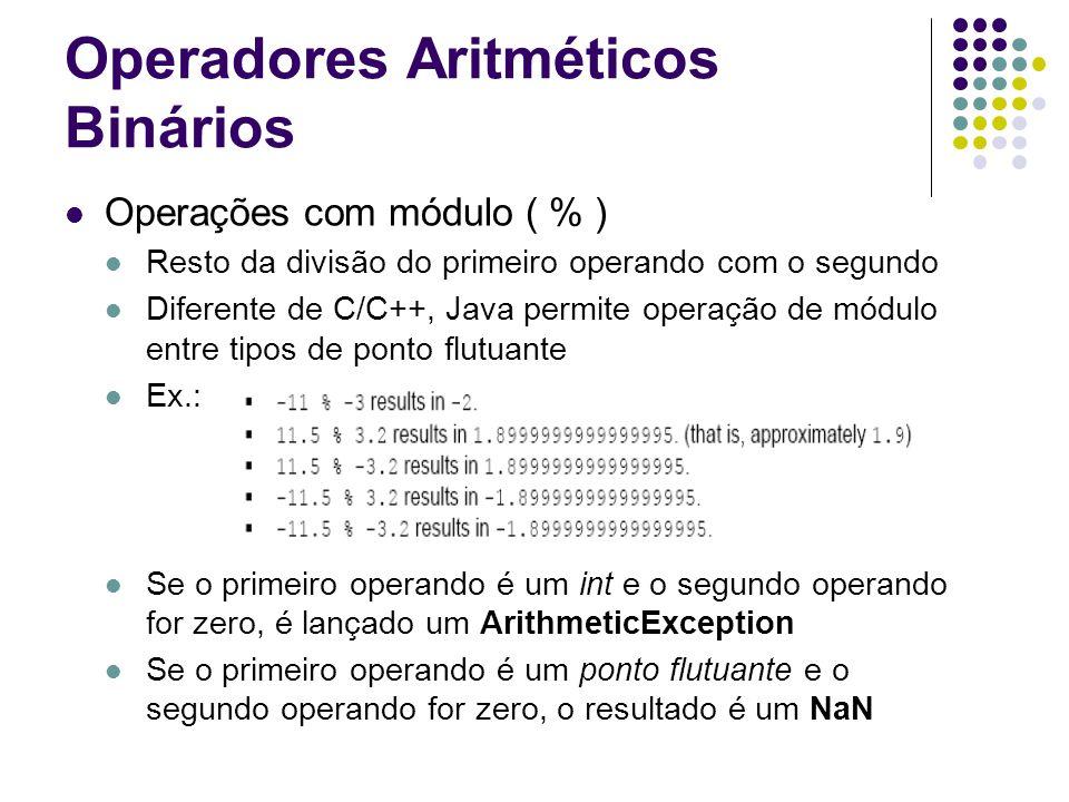 Operadores Aritméticos Binários Operações com módulo ( % ) Resto da divisão do primeiro operando com o segundo Diferente de C/C++, Java permite operação de módulo entre tipos de ponto flutuante Ex.: Se o primeiro operando é um int e o segundo operando for zero, é lançado um ArithmeticException Se o primeiro operando é um ponto flutuante e o segundo operando for zero, o resultado é um NaN