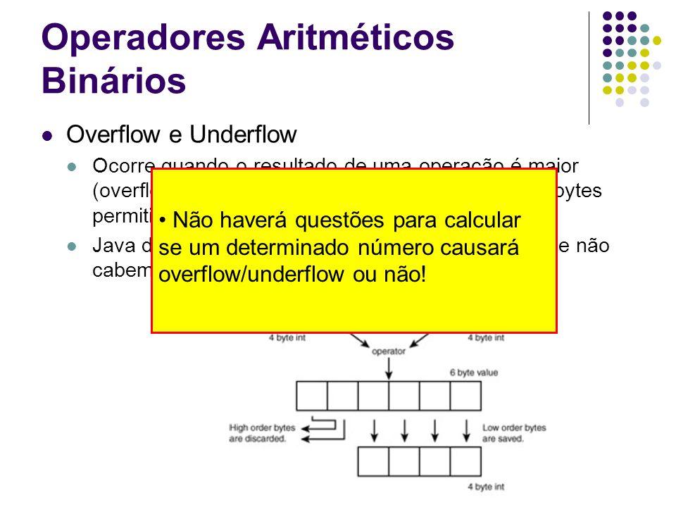 Operadores Aritméticos Binários Overflow e Underflow Ocorre quando o resultado de uma operação é maior (overflow) ou menor (underflow) que o número de bytes permitidos pelo tipo Java descarta a parte mais significativa dos bits que não cabem no tipo Não haverá questões para calcular se um determinado número causará overflow/underflow ou não!