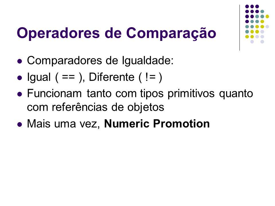 Operadores de Comparação Comparadores de Igualdade: Igual ( == ), Diferente ( != ) Funcionam tanto com tipos primitivos quanto com referências de objetos Mais uma vez, Numeric Promotion