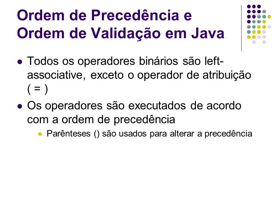 Ordem de Precedência e Ordem de Validação em Java Todos os operadores binários são left- associative, exceto o operador de atribuição ( = ) Os operadores são executados de acordo com a ordem de precedência Parênteses () são usados para alterar a precedência